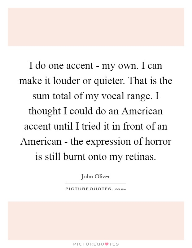 I do one accent - my own. I can make it louder or quieter. That is the sum total of my vocal range. I thought I could do an American accent until I tried it in front of an American - the expression of horror is still burnt onto my retinas Picture Quote #1