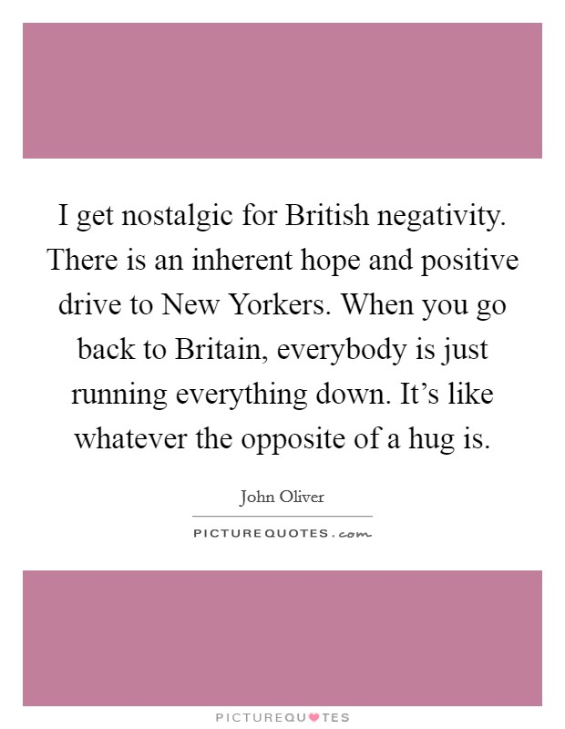 I get nostalgic for British negativity. There is an inherent hope and positive drive to New Yorkers. When you go back to Britain, everybody is just running everything down. It's like whatever the opposite of a hug is Picture Quote #1