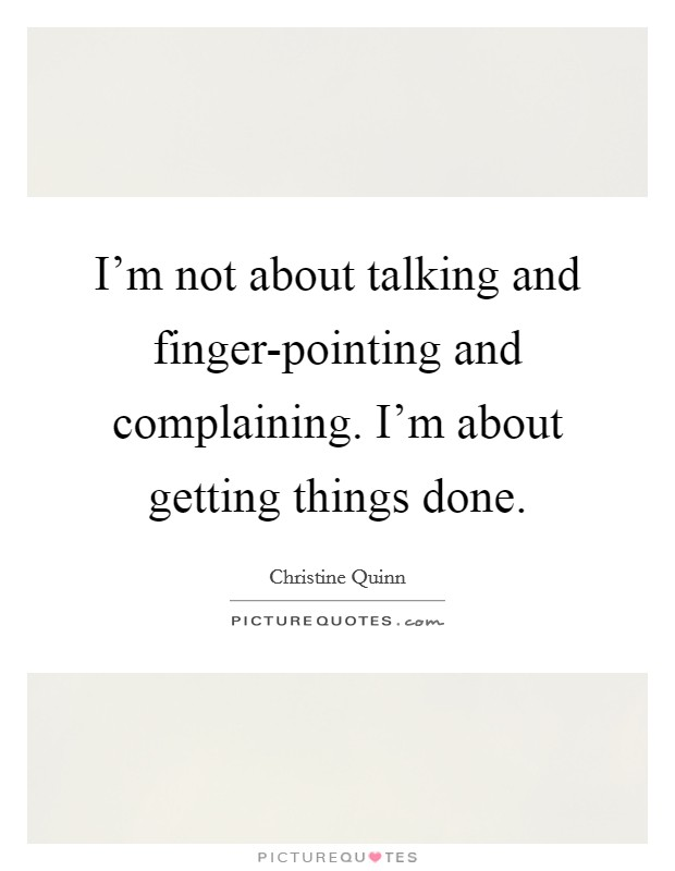 I'm not about talking and finger-pointing and complaining. I'm about getting things done Picture Quote #1