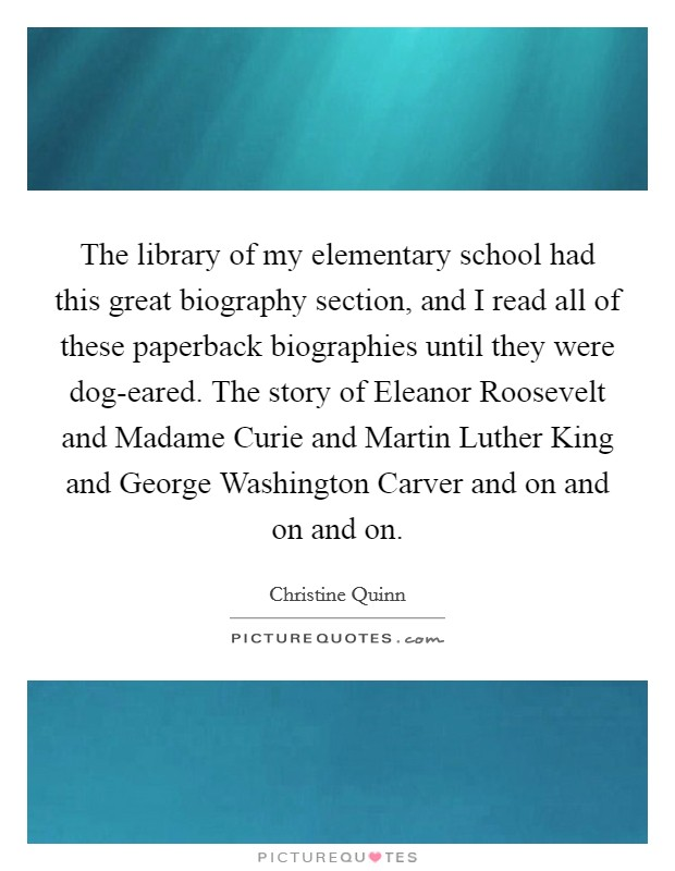 The library of my elementary school had this great biography section, and I read all of these paperback biographies until they were dog-eared. The story of Eleanor Roosevelt and Madame Curie and Martin Luther King and George Washington Carver and on and on and on Picture Quote #1