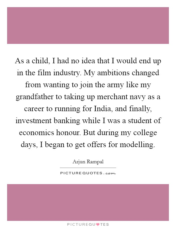 As a child, I had no idea that I would end up in the film industry. My ambitions changed from wanting to join the army like my grandfather to taking up merchant navy as a career to running for India, and finally, investment banking while I was a student of economics honour. But during my college days, I began to get offers for modelling Picture Quote #1