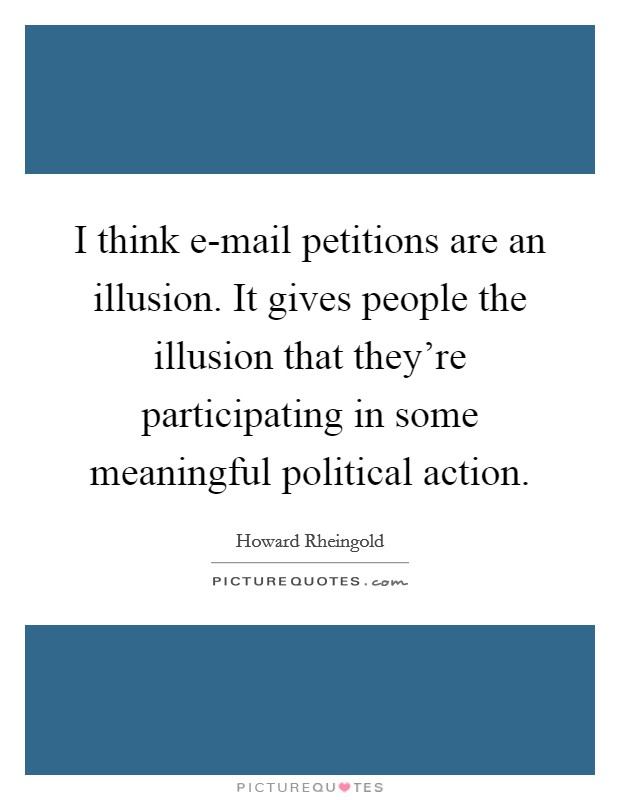 I think e-mail petitions are an illusion. It gives people the illusion that they're participating in some meaningful political action Picture Quote #1