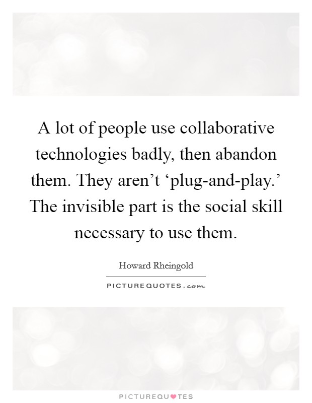 A lot of people use collaborative technologies badly, then abandon them. They aren't 'plug-and-play.' The invisible part is the social skill necessary to use them Picture Quote #1