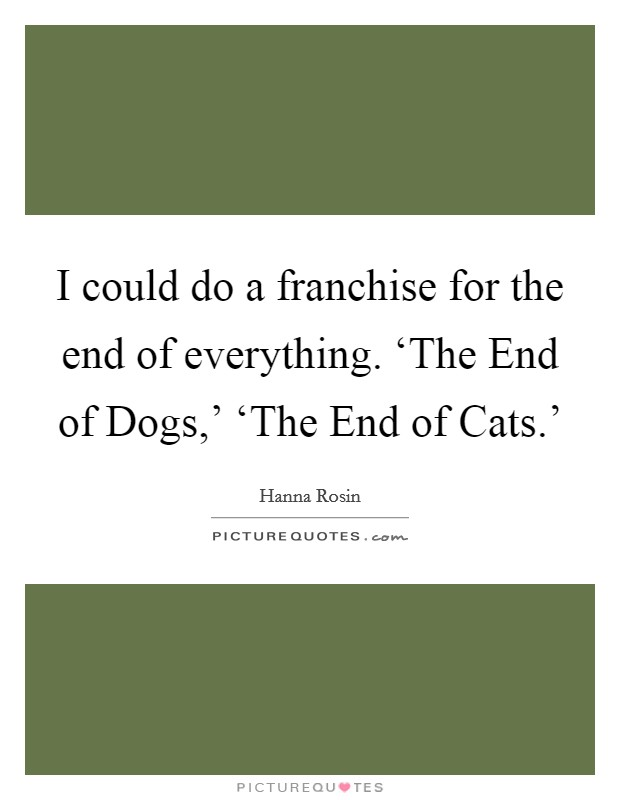 I could do a franchise for the end of everything. 'The End of Dogs,' 'The End of Cats.' Picture Quote #1