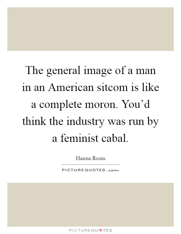 The general image of a man in an American sitcom is like a complete moron. You'd think the industry was run by a feminist cabal Picture Quote #1