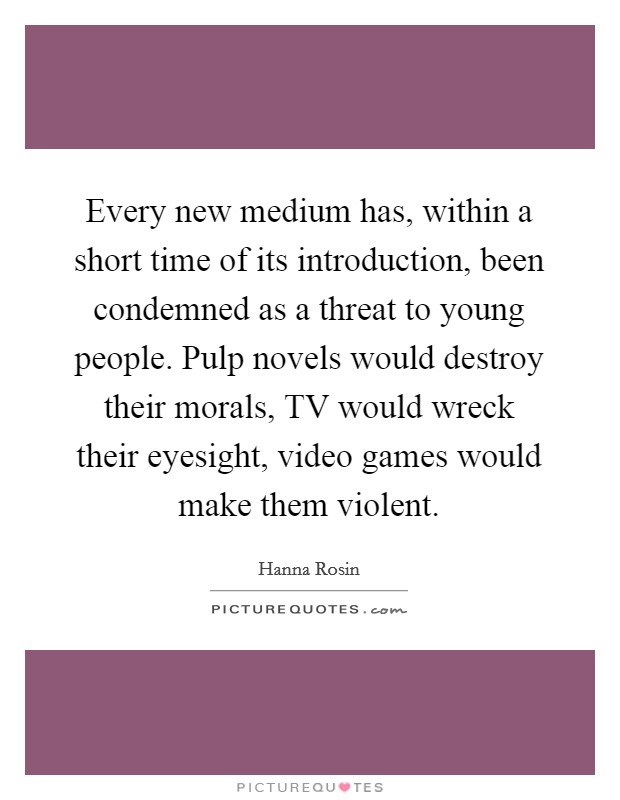 Every new medium has, within a short time of its introduction, been condemned as a threat to young people. Pulp novels would destroy their morals, TV would wreck their eyesight, video games would make them violent Picture Quote #1