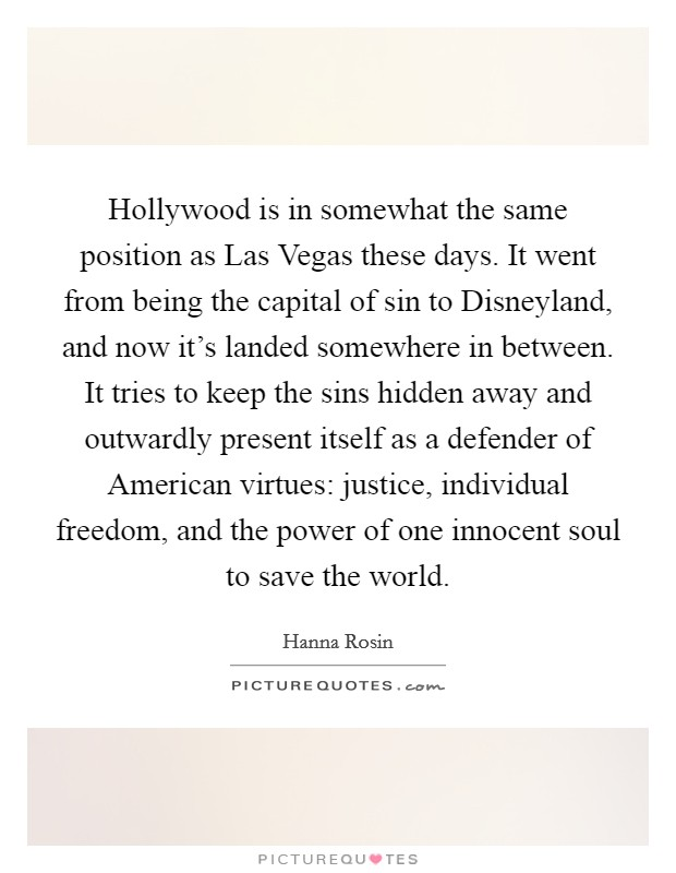 Hollywood is in somewhat the same position as Las Vegas these days. It went from being the capital of sin to Disneyland, and now it's landed somewhere in between. It tries to keep the sins hidden away and outwardly present itself as a defender of American virtues: justice, individual freedom, and the power of one innocent soul to save the world Picture Quote #1