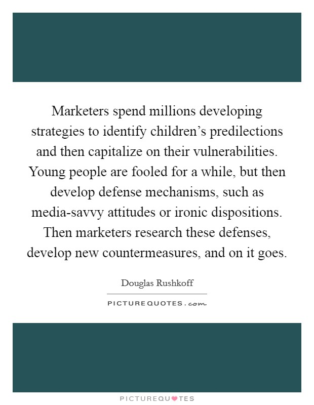 Marketers spend millions developing strategies to identify children's predilections and then capitalize on their vulnerabilities. Young people are fooled for a while, but then develop defense mechanisms, such as media-savvy attitudes or ironic dispositions. Then marketers research these defenses, develop new countermeasures, and on it goes Picture Quote #1