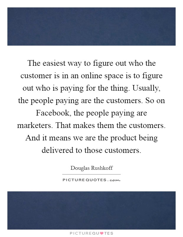 The easiest way to figure out who the customer is in an online space is to figure out who is paying for the thing. Usually, the people paying are the customers. So on Facebook, the people paying are marketers. That makes them the customers. And it means we are the product being delivered to those customers Picture Quote #1