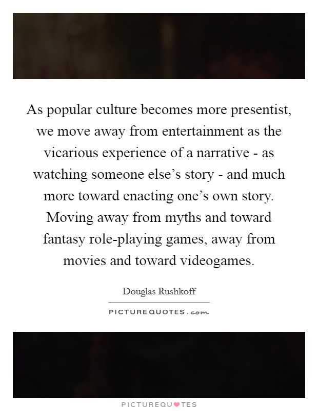 As popular culture becomes more presentist, we move away from entertainment as the vicarious experience of a narrative - as watching someone else's story - and much more toward enacting one's own story. Moving away from myths and toward fantasy role-playing games, away from movies and toward videogames Picture Quote #1