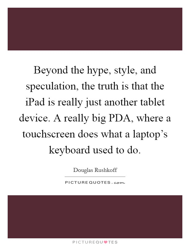 Beyond the hype, style, and speculation, the truth is that the iPad is really just another tablet device. A really big PDA, where a touchscreen does what a laptop's keyboard used to do Picture Quote #1