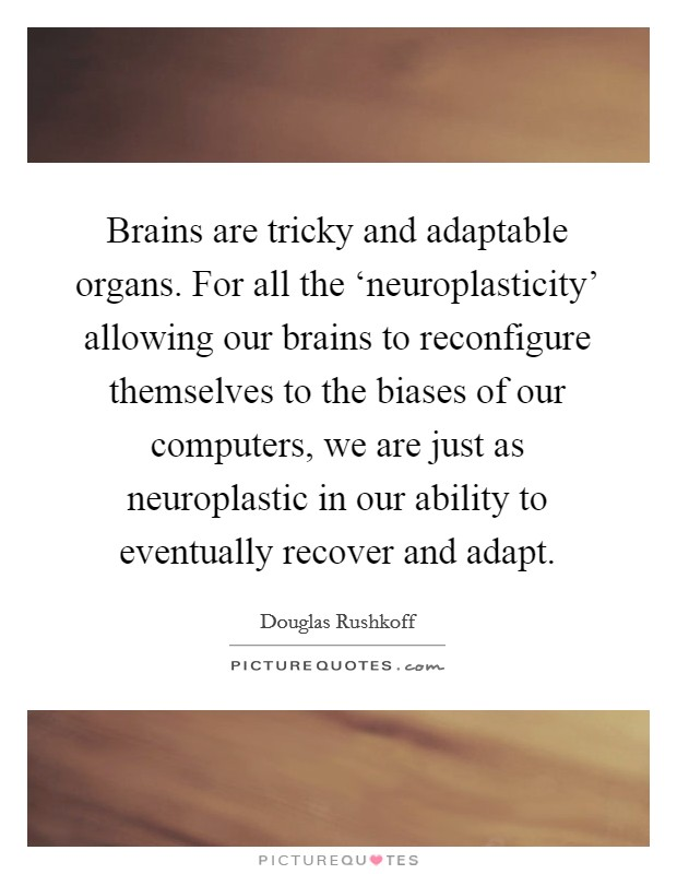 Brains are tricky and adaptable organs. For all the 'neuroplasticity' allowing our brains to reconfigure themselves to the biases of our computers, we are just as neuroplastic in our ability to eventually recover and adapt Picture Quote #1