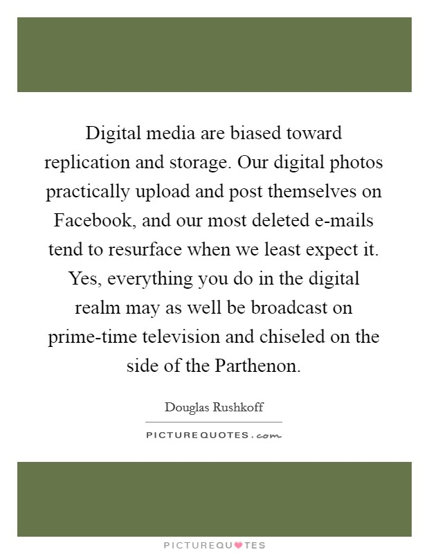 Digital media are biased toward replication and storage. Our digital photos practically upload and post themselves on Facebook, and our most deleted e-mails tend to resurface when we least expect it. Yes, everything you do in the digital realm may as well be broadcast on prime-time television and chiseled on the side of the Parthenon Picture Quote #1