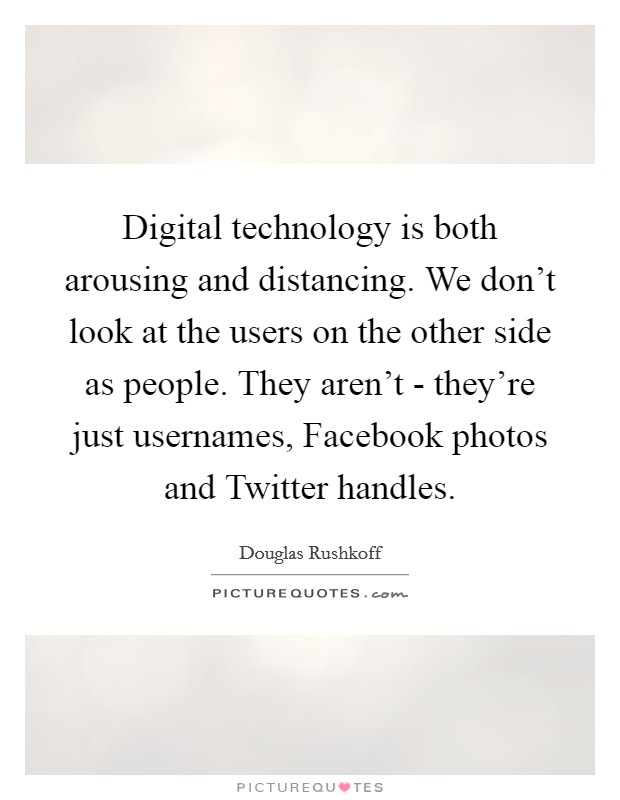 Digital technology is both arousing and distancing. We don't look at the users on the other side as people. They aren't - they're just usernames, Facebook photos and Twitter handles Picture Quote #1