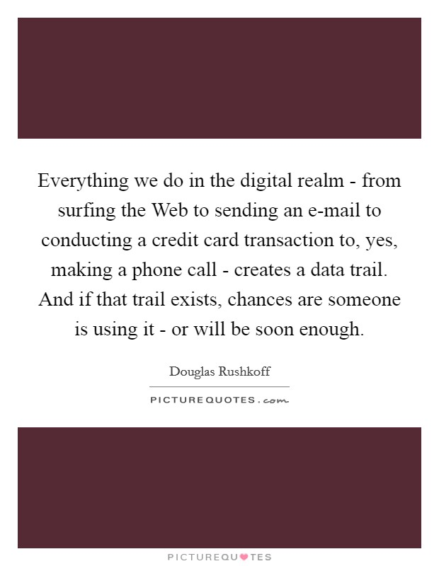 Everything we do in the digital realm - from surfing the Web to sending an e-mail to conducting a credit card transaction to, yes, making a phone call - creates a data trail. And if that trail exists, chances are someone is using it - or will be soon enough Picture Quote #1