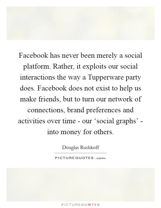 Facebook has never been merely a social platform. Rather, it exploits our social interactions the way a Tupperware party does. Facebook does not exist to help us make friends, but to turn our network of connections, brand preferences and activities over time - our 'social graphs' - into money for others Picture Quote #1