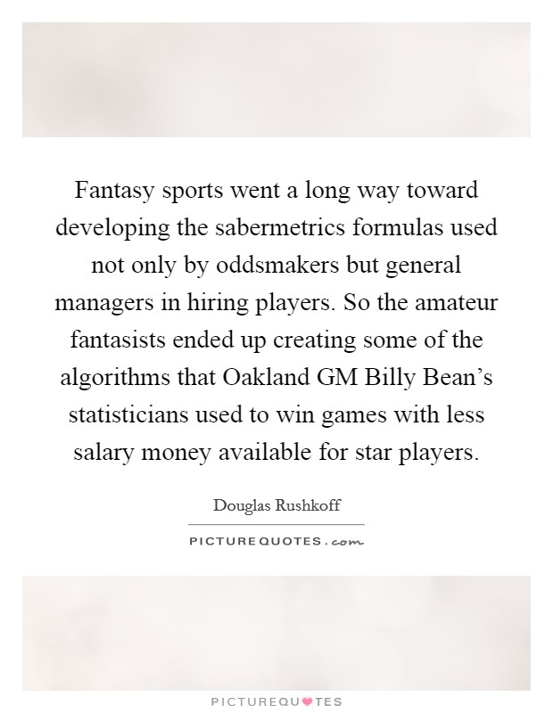 Fantasy sports went a long way toward developing the sabermetrics formulas used not only by oddsmakers but general managers in hiring players. So the amateur fantasists ended up creating some of the algorithms that Oakland GM Billy Bean's statisticians used to win games with less salary money available for star players Picture Quote #1