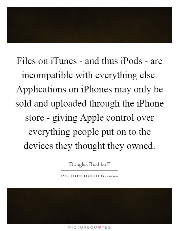 Files on iTunes - and thus iPods - are incompatible with everything else. Applications on iPhones may only be sold and uploaded through the iPhone store - giving Apple control over everything people put on to the devices they thought they owned Picture Quote #1