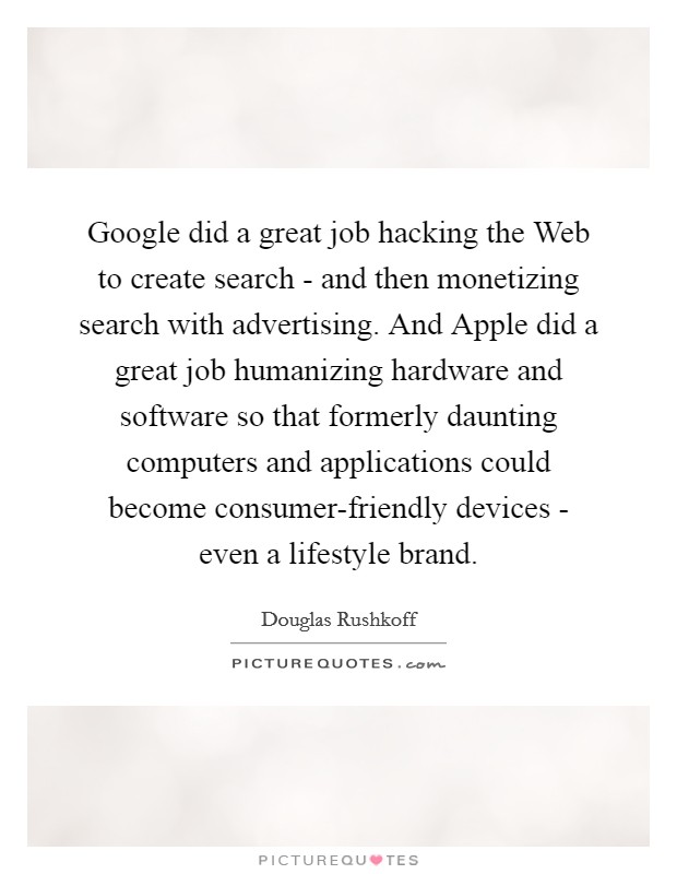 Google did a great job hacking the Web to create search - and then monetizing search with advertising. And Apple did a great job humanizing hardware and software so that formerly daunting computers and applications could become consumer-friendly devices - even a lifestyle brand Picture Quote #1