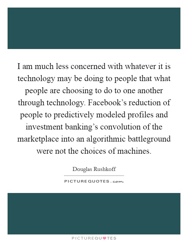 I am much less concerned with whatever it is technology may be doing to people that what people are choosing to do to one another through technology. Facebook's reduction of people to predictively modeled profiles and investment banking's convolution of the marketplace into an algorithmic battleground were not the choices of machines Picture Quote #1