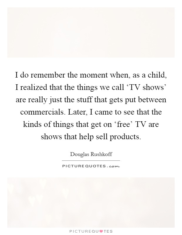 I do remember the moment when, as a child, I realized that the things we call 'TV shows' are really just the stuff that gets put between commercials. Later, I came to see that the kinds of things that get on 'free' TV are shows that help sell products Picture Quote #1