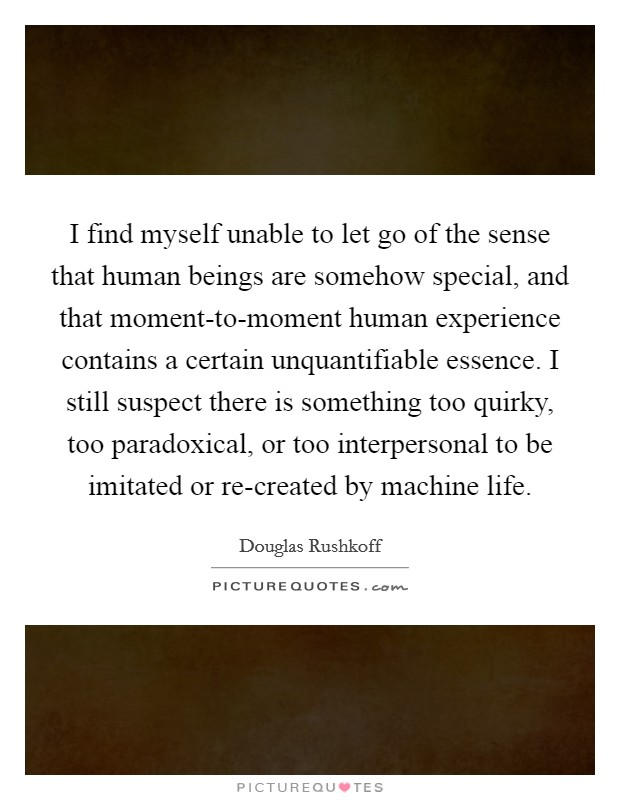 I find myself unable to let go of the sense that human beings are somehow special, and that moment-to-moment human experience contains a certain unquantifiable essence. I still suspect there is something too quirky, too paradoxical, or too interpersonal to be imitated or re-created by machine life Picture Quote #1
