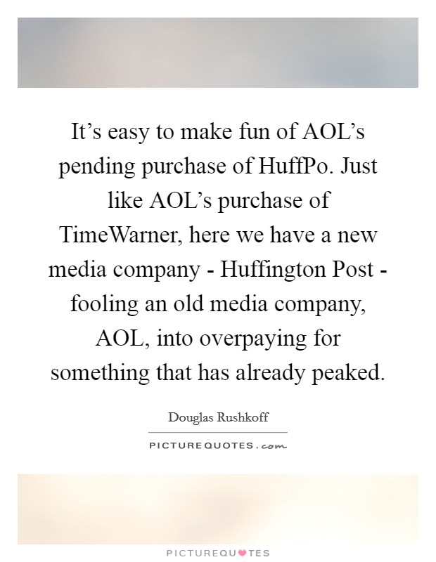 It's easy to make fun of AOL's pending purchase of HuffPo. Just like AOL's purchase of TimeWarner, here we have a new media company - Huffington Post - fooling an old media company, AOL, into overpaying for something that has already peaked Picture Quote #1