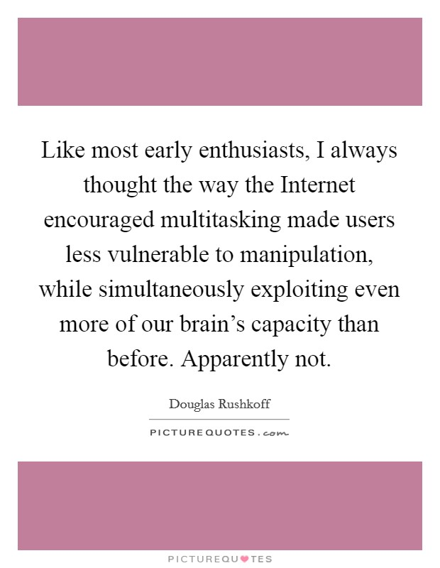 Like most early enthusiasts, I always thought the way the Internet encouraged multitasking made users less vulnerable to manipulation, while simultaneously exploiting even more of our brain's capacity than before. Apparently not Picture Quote #1
