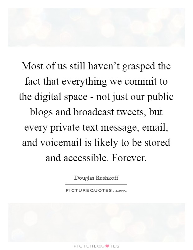 Most of us still haven't grasped the fact that everything we commit to the digital space - not just our public blogs and broadcast tweets, but every private text message, email, and voicemail is likely to be stored and accessible. Forever Picture Quote #1