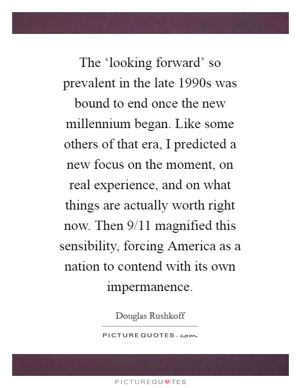 The 'looking forward' so prevalent in the late 1990s was bound to end once the new millennium began. Like some others of that era, I predicted a new focus on the moment, on real experience, and on what things are actually worth right now. Then 9/11 magnified this sensibility, forcing America as a nation to contend with its own impermanence Picture Quote #1