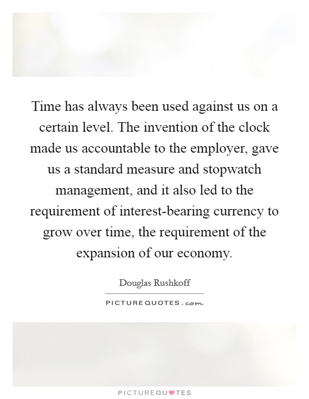 Time has always been used against us on a certain level. The invention of the clock made us accountable to the employer, gave us a standard measure and stopwatch management, and it also led to the requirement of interest-bearing currency to grow over time, the requirement of the expansion of our economy Picture Quote #1