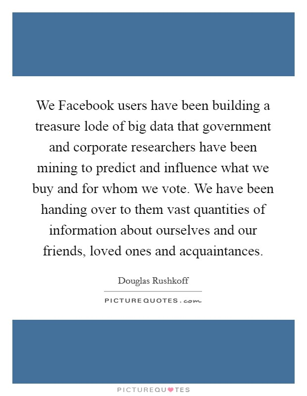 We Facebook users have been building a treasure lode of big data that government and corporate researchers have been mining to predict and influence what we buy and for whom we vote. We have been handing over to them vast quantities of information about ourselves and our friends, loved ones and acquaintances Picture Quote #1