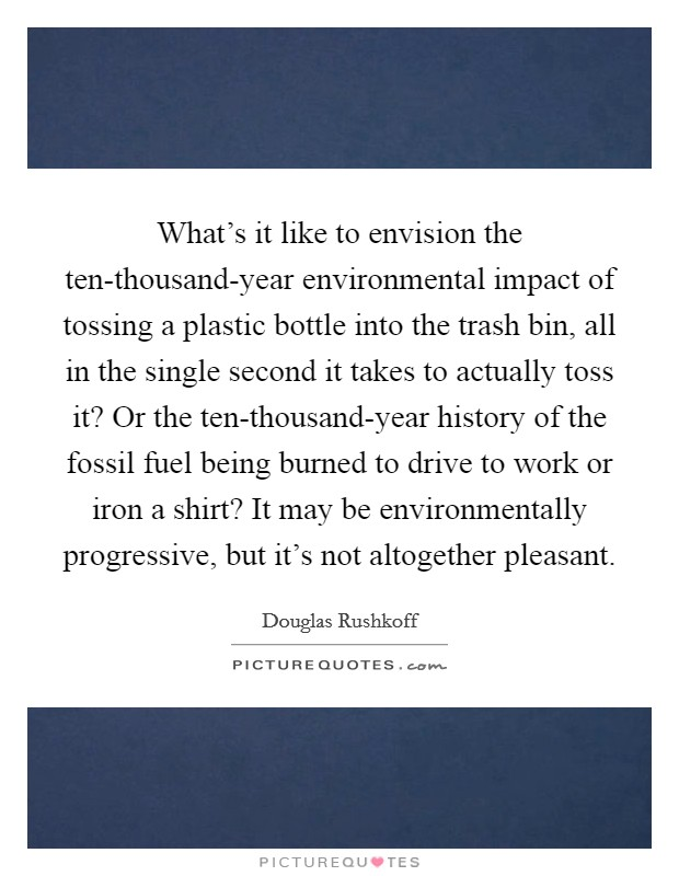 What's it like to envision the ten-thousand-year environmental impact of tossing a plastic bottle into the trash bin, all in the single second it takes to actually toss it? Or the ten-thousand-year history of the fossil fuel being burned to drive to work or iron a shirt? It may be environmentally progressive, but it's not altogether pleasant Picture Quote #1