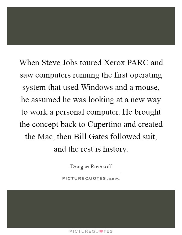When Steve Jobs toured Xerox PARC and saw computers running the first operating system that used Windows and a mouse, he assumed he was looking at a new way to work a personal computer. He brought the concept back to Cupertino and created the Mac, then Bill Gates followed suit, and the rest is history Picture Quote #1