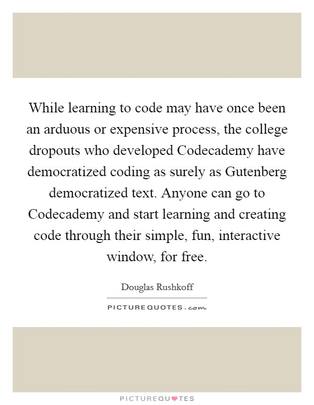 While learning to code may have once been an arduous or expensive process, the college dropouts who developed Codecademy have democratized coding as surely as Gutenberg democratized text. Anyone can go to Codecademy and start learning and creating code through their simple, fun, interactive window, for free Picture Quote #1