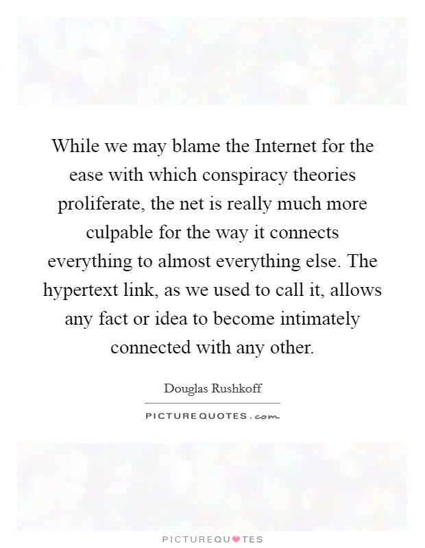 While we may blame the Internet for the ease with which conspiracy theories proliferate, the net is really much more culpable for the way it connects everything to almost everything else. The hypertext link, as we used to call it, allows any fact or idea to become intimately connected with any other Picture Quote #1