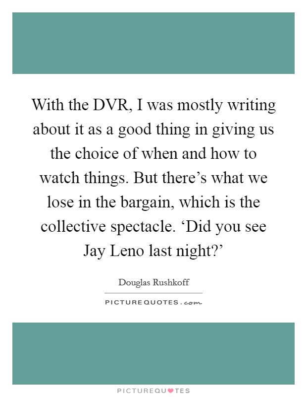 With the DVR, I was mostly writing about it as a good thing in giving us the choice of when and how to watch things. But there's what we lose in the bargain, which is the collective spectacle. 'Did you see Jay Leno last night?' Picture Quote #1