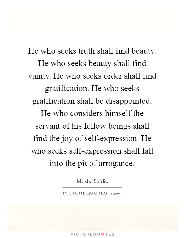He who seeks truth shall find beauty. He who seeks beauty shall find vanity. He who seeks order shall find gratification. He who seeks gratification shall be disappointed. He who considers himself the servant of his fellow beings shall find the joy of self-expression. He who seeks self-expression shall fall into the pit of arrogance Picture Quote #1