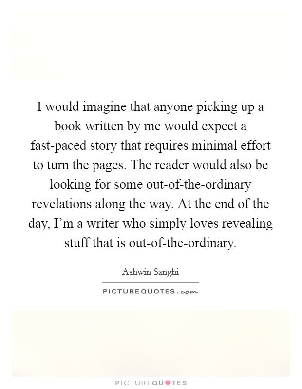 I would imagine that anyone picking up a book written by me would expect a fast-paced story that requires minimal effort to turn the pages. The reader would also be looking for some out-of-the-ordinary revelations along the way. At the end of the day, I'm a writer who simply loves revealing stuff that is out-of-the-ordinary Picture Quote #1