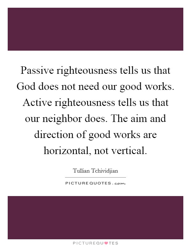 Passive righteousness tells us that God does not need our good works. Active righteousness tells us that our neighbor does. The aim and direction of good works are horizontal, not vertical Picture Quote #1