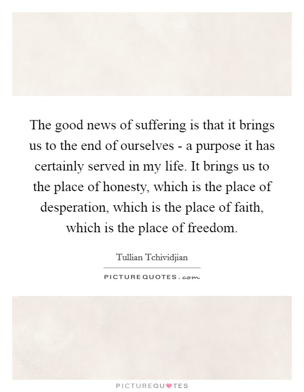 The good news of suffering is that it brings us to the end of ourselves - a purpose it has certainly served in my life. It brings us to the place of honesty, which is the place of desperation, which is the place of faith, which is the place of freedom Picture Quote #1