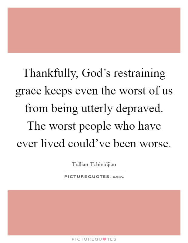 Thankfully, God's restraining grace keeps even the worst of us from being utterly depraved. The worst people who have ever lived could've been worse Picture Quote #1