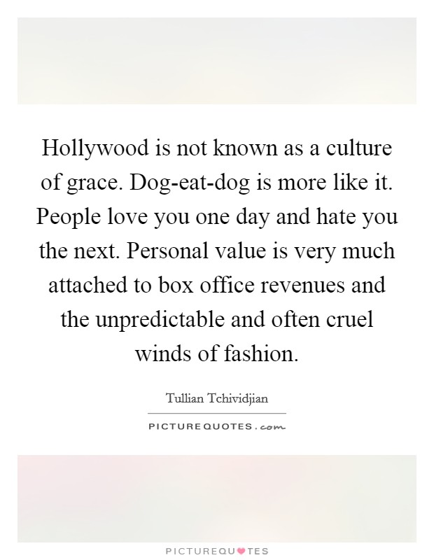 Hollywood is not known as a culture of grace. Dog-eat-dog is more like it. People love you one day and hate you the next. Personal value is very much attached to box office revenues and the unpredictable and often cruel winds of fashion Picture Quote #1