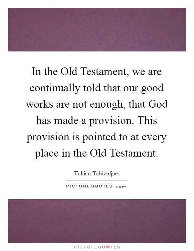In the Old Testament, we are continually told that our good works are not enough, that God has made a provision. This provision is pointed to at every place in the Old Testament Picture Quote #1