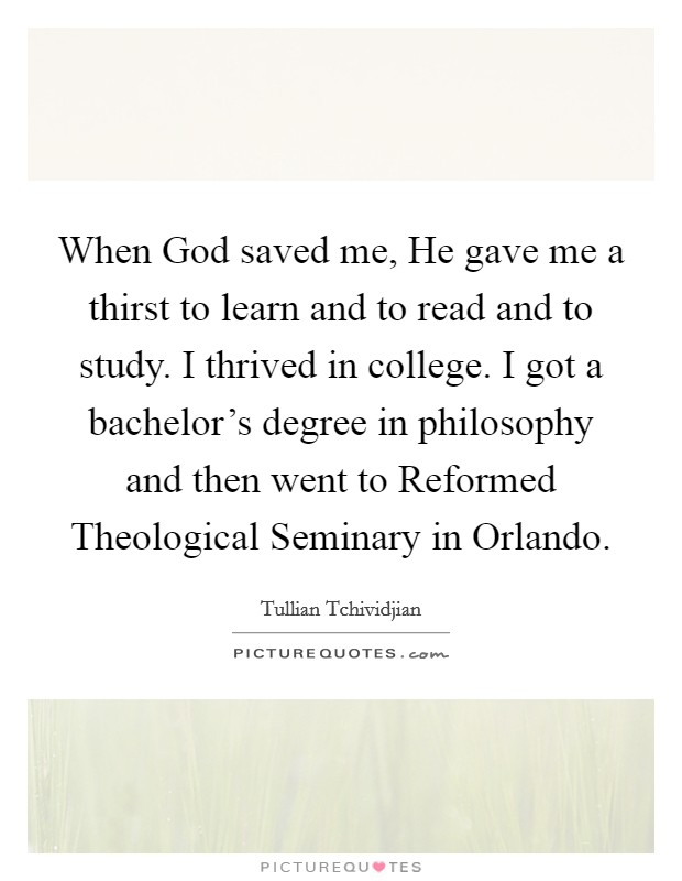 When God saved me, He gave me a thirst to learn and to read and to study. I thrived in college. I got a bachelor's degree in philosophy and then went to Reformed Theological Seminary in Orlando Picture Quote #1