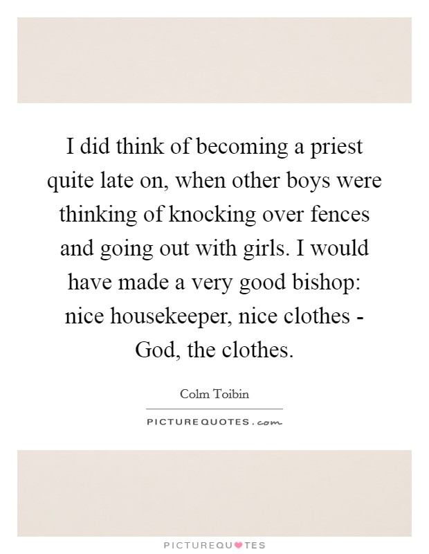 I did think of becoming a priest quite late on, when other boys were thinking of knocking over fences and going out with girls. I would have made a very good bishop: nice housekeeper, nice clothes - God, the clothes Picture Quote #1