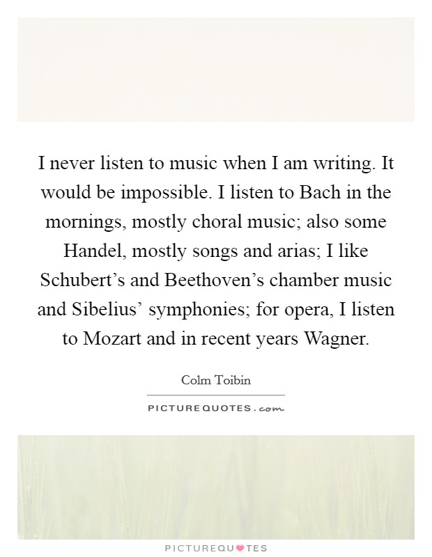 I never listen to music when I am writing. It would be impossible. I listen to Bach in the mornings, mostly choral music; also some Handel, mostly songs and arias; I like Schubert's and Beethoven's chamber music and Sibelius' symphonies; for opera, I listen to Mozart and in recent years Wagner Picture Quote #1