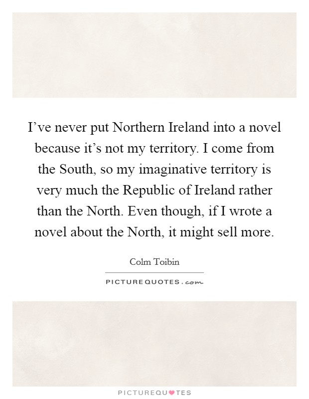 I've never put Northern Ireland into a novel because it's not my territory. I come from the South, so my imaginative territory is very much the Republic of Ireland rather than the North. Even though, if I wrote a novel about the North, it might sell more Picture Quote #1