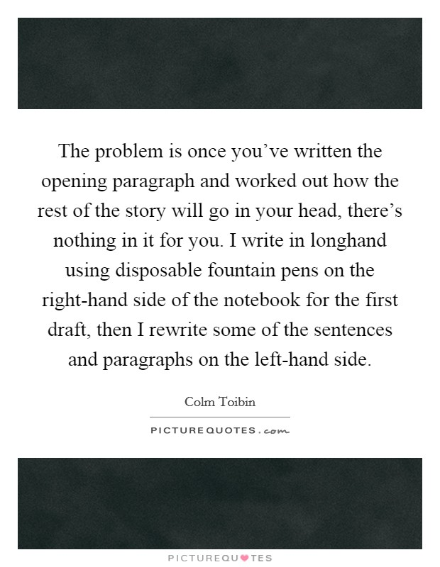 The problem is once you've written the opening paragraph and worked out how the rest of the story will go in your head, there's nothing in it for you. I write in longhand using disposable fountain pens on the right-hand side of the notebook for the first draft, then I rewrite some of the sentences and paragraphs on the left-hand side Picture Quote #1