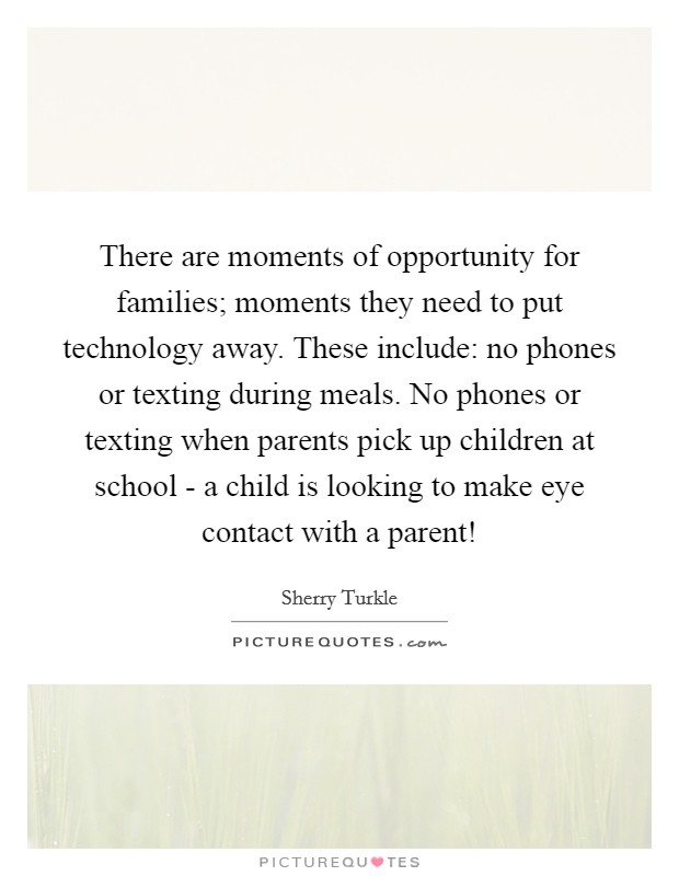 There are moments of opportunity for families; moments they need to put technology away. These include: no phones or texting during meals. No phones or texting when parents pick up children at school - a child is looking to make eye contact with a parent! Picture Quote #1